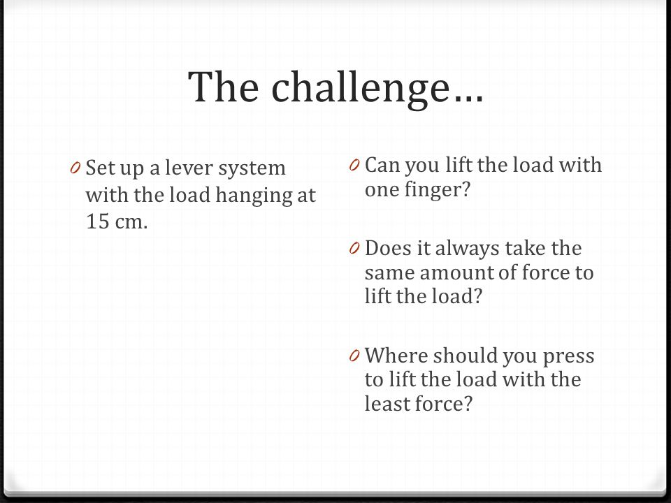 The challenge… Set up a lever system with the load hanging at 15 cm.