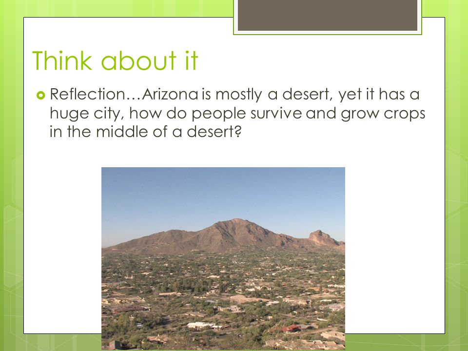 Think about it Reflection…Arizona is mostly a desert, yet it has a huge city, how do people survive and grow crops in the middle of a desert