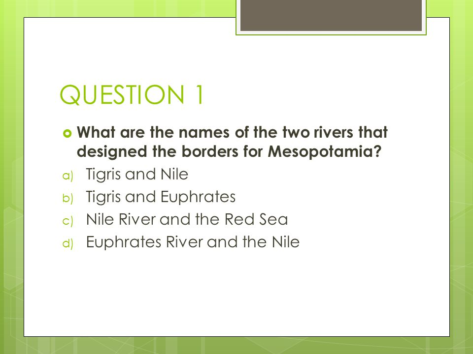 QUESTION 1 What are the names of the two rivers that designed the borders for Mesopotamia Tigris and Nile.