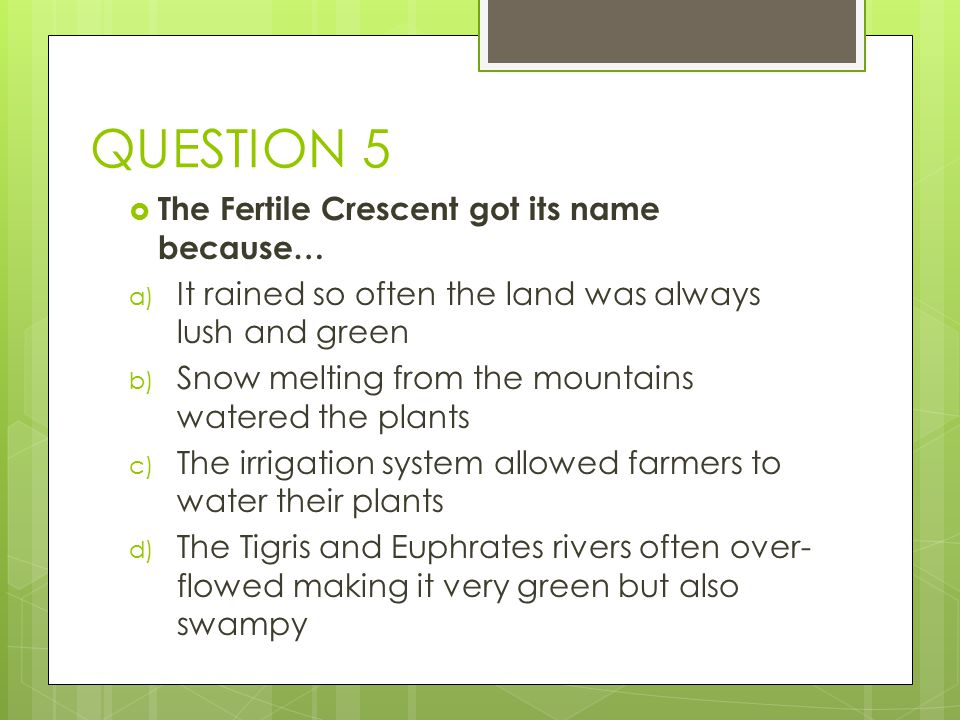 QUESTION 5 The Fertile Crescent got its name because…