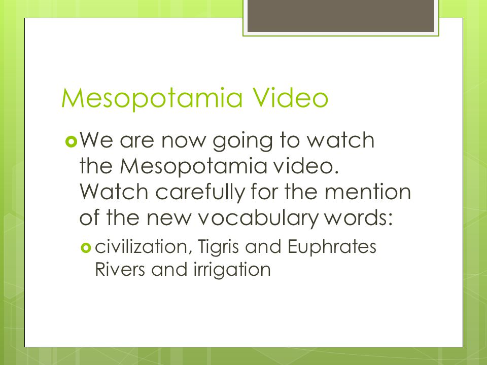 Mesopotamia Video We are now going to watch the Mesopotamia video. Watch carefully for the mention of the new vocabulary words: