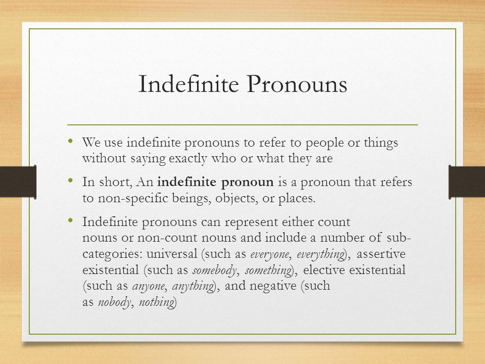 Indefinite Pronouns We use indefinite pronouns to refer to people or things without saying exactly who or what they are.