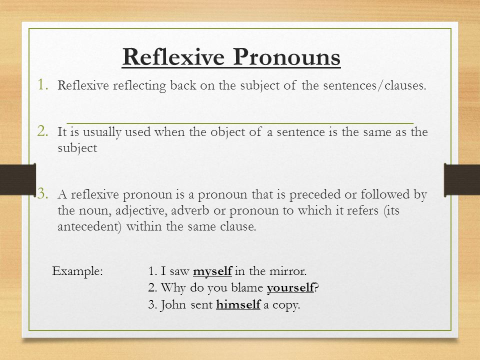 Reflexive Pronouns Reflexive reflecting back on the subject of the sentences/clauses.