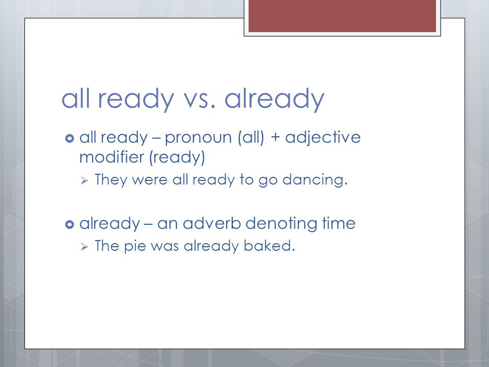 all ready vs. already all ready – pronoun (all) + adjective modifier (ready) They were all ready to go dancing.