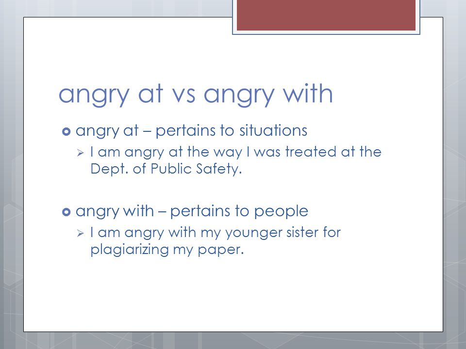 angry at vs angry with angry at – pertains to situations