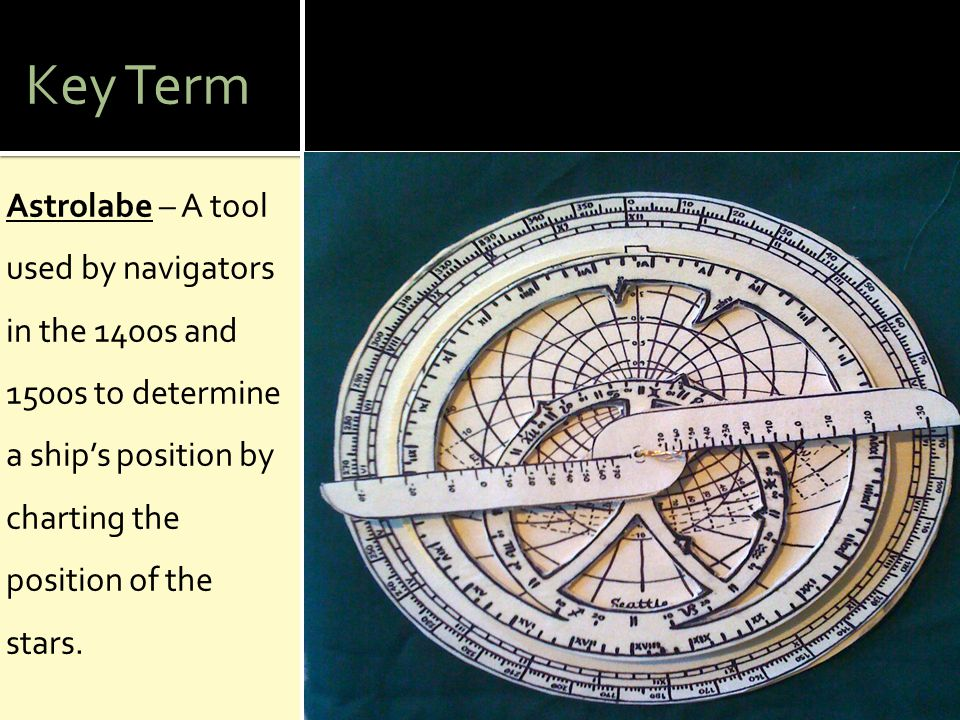 Key Term Astrolabe – A tool used by navigators in the 1400s and 1500s to determine a ship's position by charting the position of the stars.