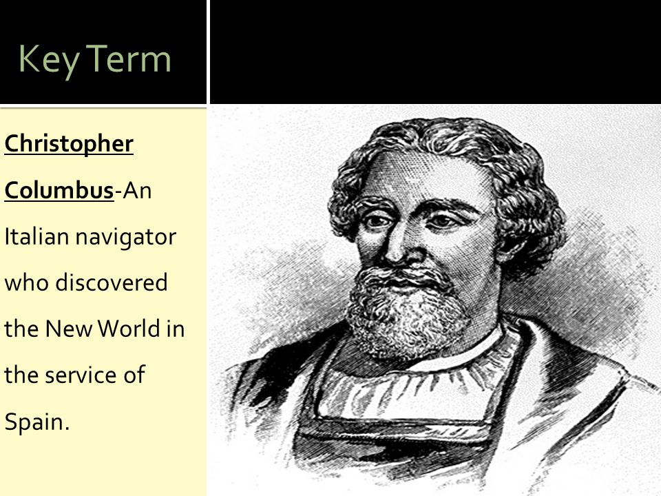 Key Term Christopher Columbus-An Italian navigator who discovered the New World in the service of Spain.