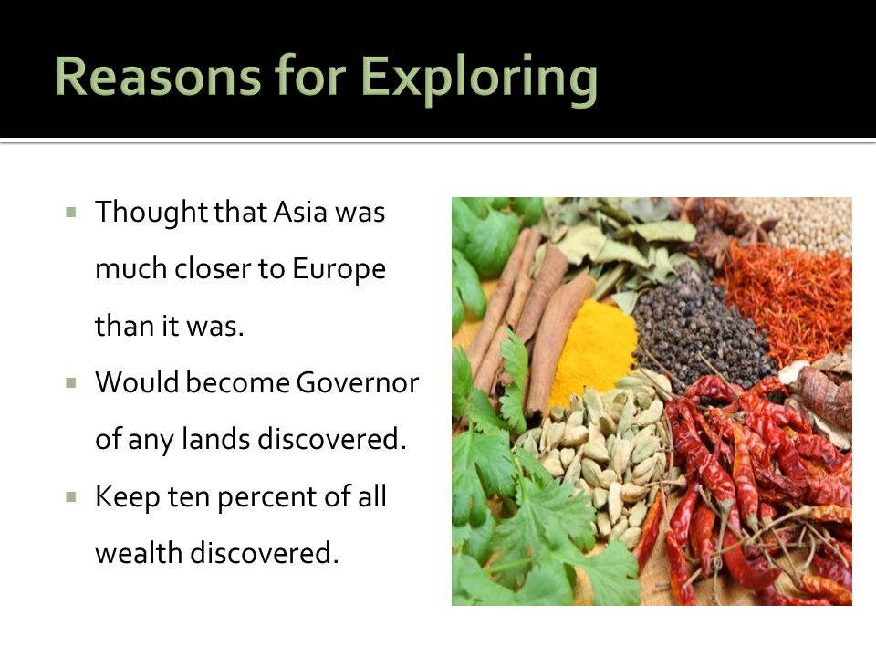 Reasons for Exploring Thought that Asia was much closer to Europe than it was. Would become Governor of any lands discovered.