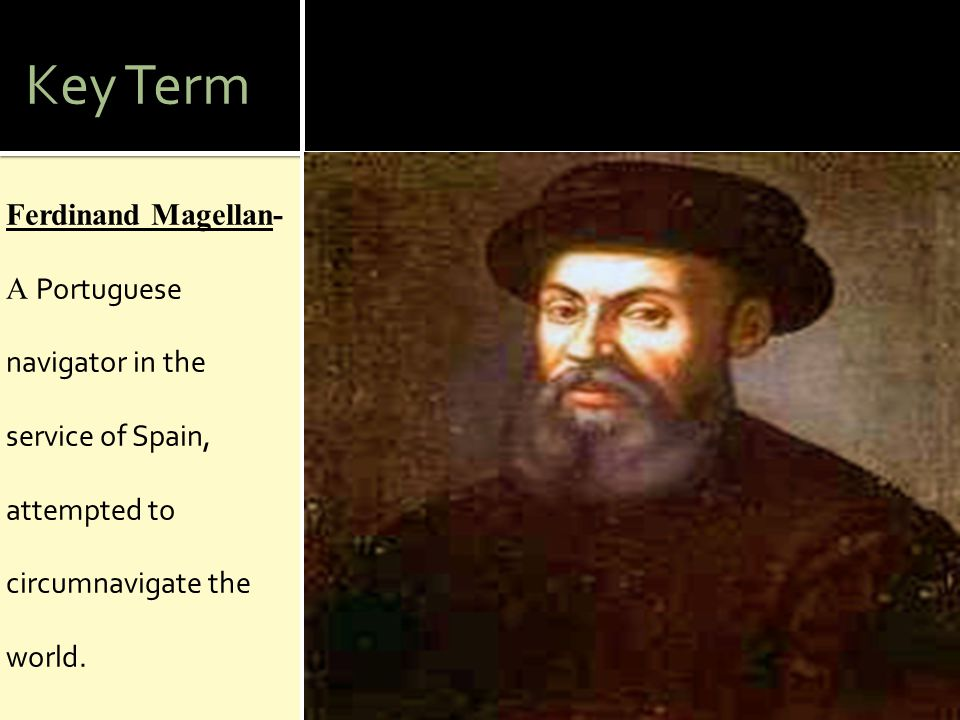Key Term Ferdinand Magellan-A Portuguese navigator in the service of Spain, attempted to circumnavigate the world.
