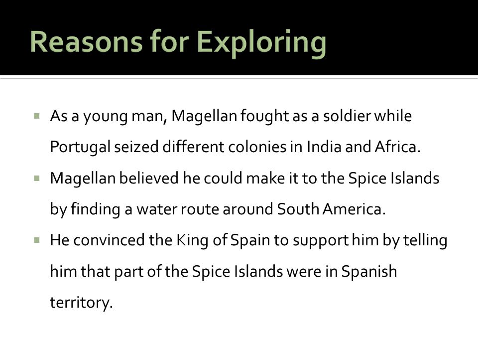 Reasons for Exploring As a young man, Magellan fought as a soldier while Portugal seized different colonies in India and Africa.