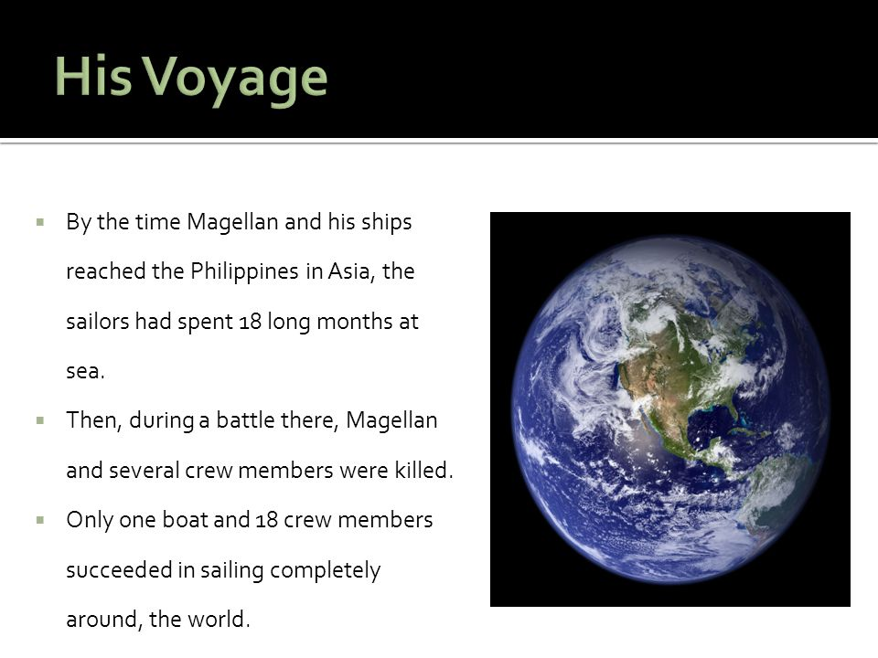 His Voyage By the time Magellan and his ships reached the Philippines in Asia, the sailors had spent 18 long months at sea.