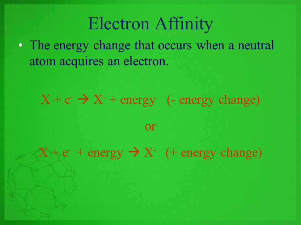Electron Affinity The energy change that occurs when a neutral atom acquires an electron. X + e-  X- + energy (- energy change)