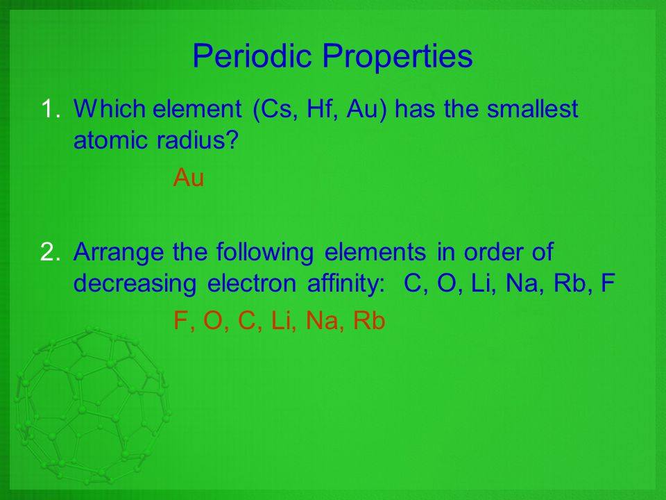 Periodic Properties Which element (Cs, Hf, Au) has the smallest atomic radius Au.