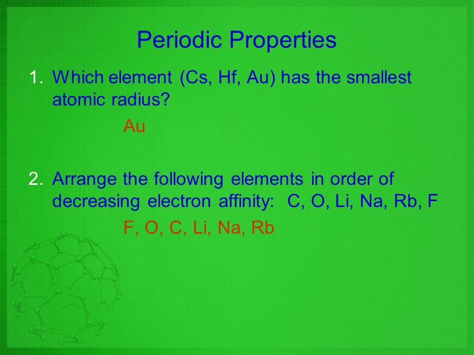 Periodic Properties Which element (Cs, Hf, Au) has the smallest atomic radius Au.