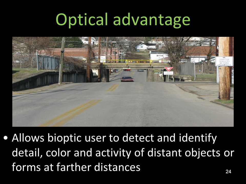 Optical advantage Allows bioptic user to detect and identify detail, color and activity of distant objects or forms at farther distances.