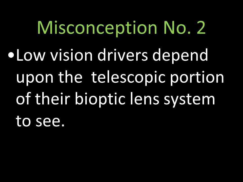 Misconception No. 2 Low vision drivers depend upon the telescopic portion of their bioptic lens system to see.