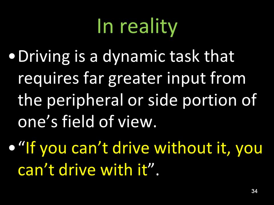 In reality Driving is a dynamic task that requires far greater input from the peripheral or side portion of one's field of view.