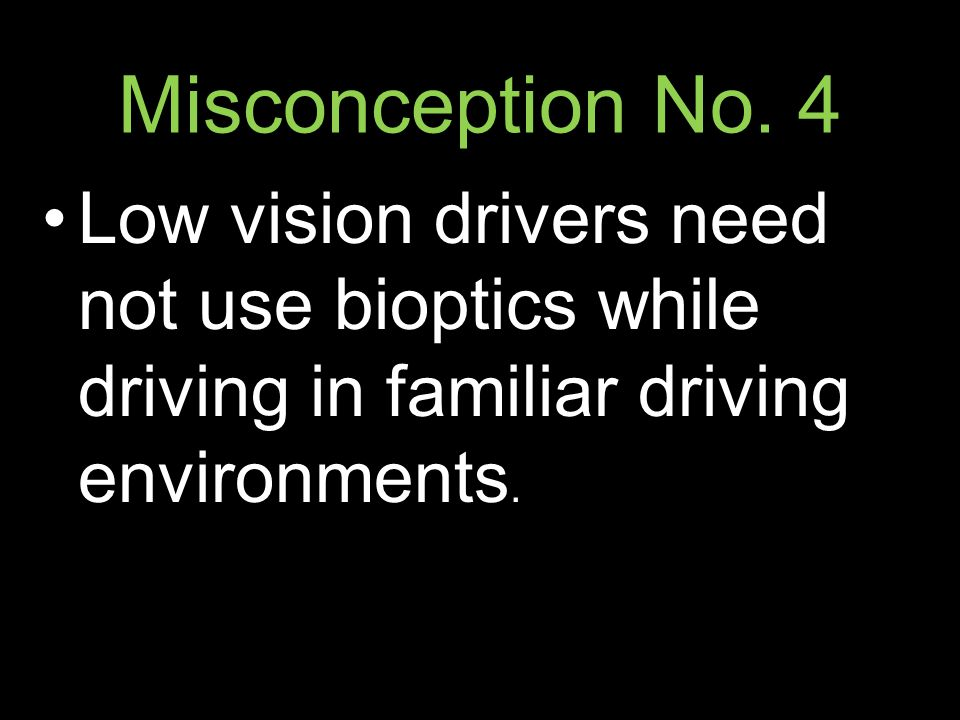 Misconception No. 4 Low vision drivers need not use bioptics while driving in familiar driving environments.