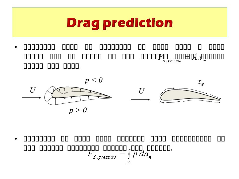 Drag prediction Friction drag is dominant in flow past a flat plate and is given by the surface shear stress times the area: