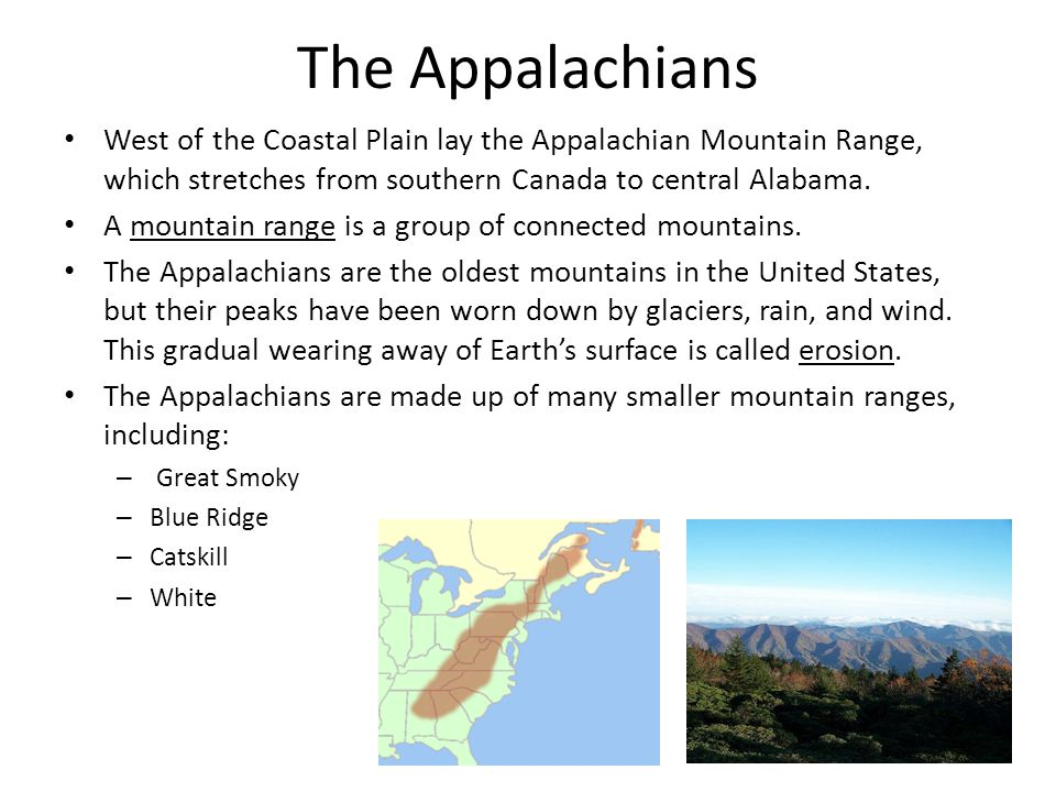 The Appalachians West of the Coastal Plain lay the Appalachian Mountain Range, which stretches from southern Canada to central Alabama.