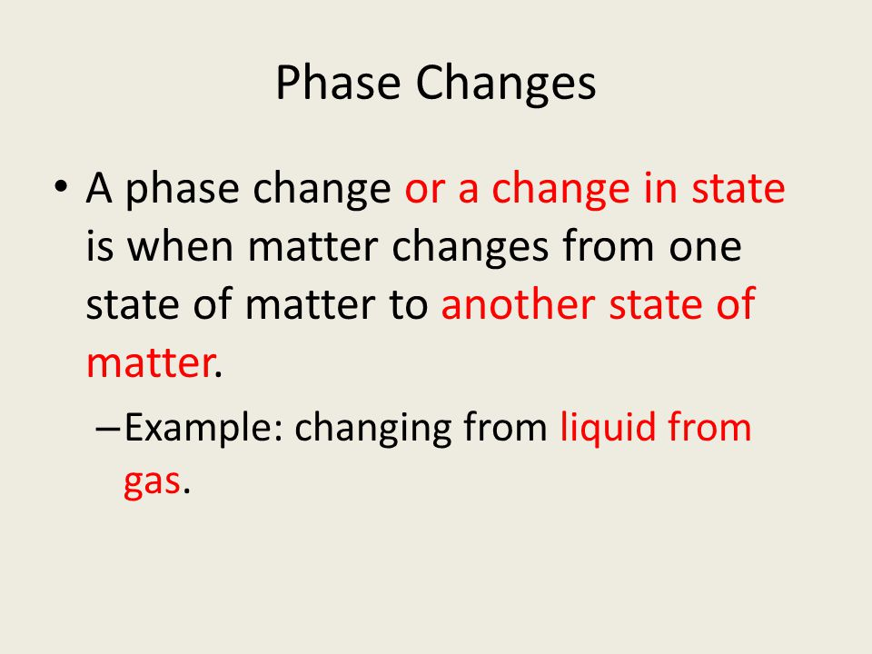Phase Changes A phase change or a change in state is when matter changes from one state of matter to another state of matter.