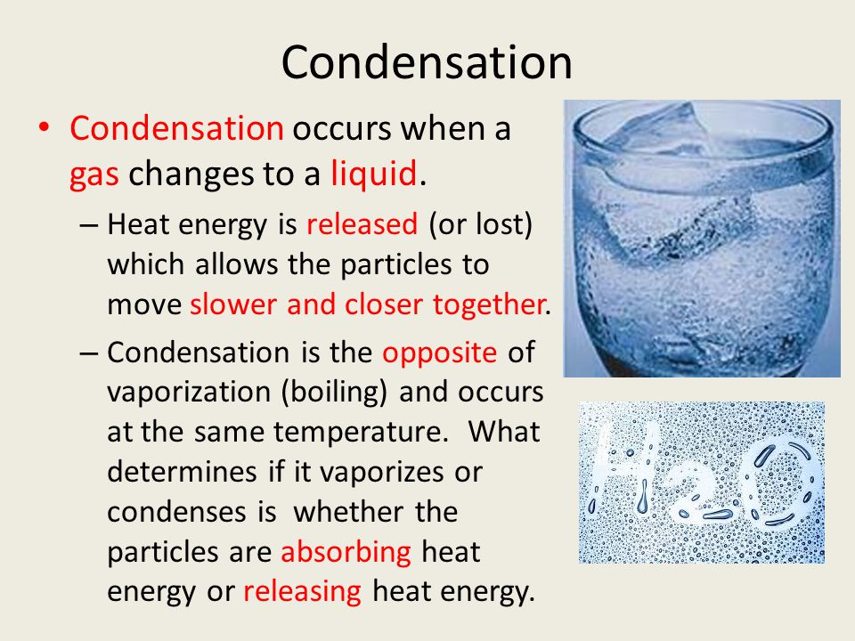 Condensation Condensation occurs when a gas changes to a liquid.
