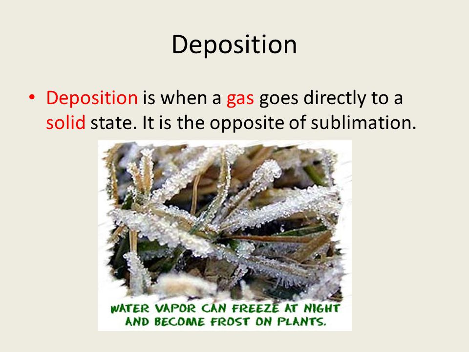 Deposition Deposition is when a gas goes directly to a solid state.
