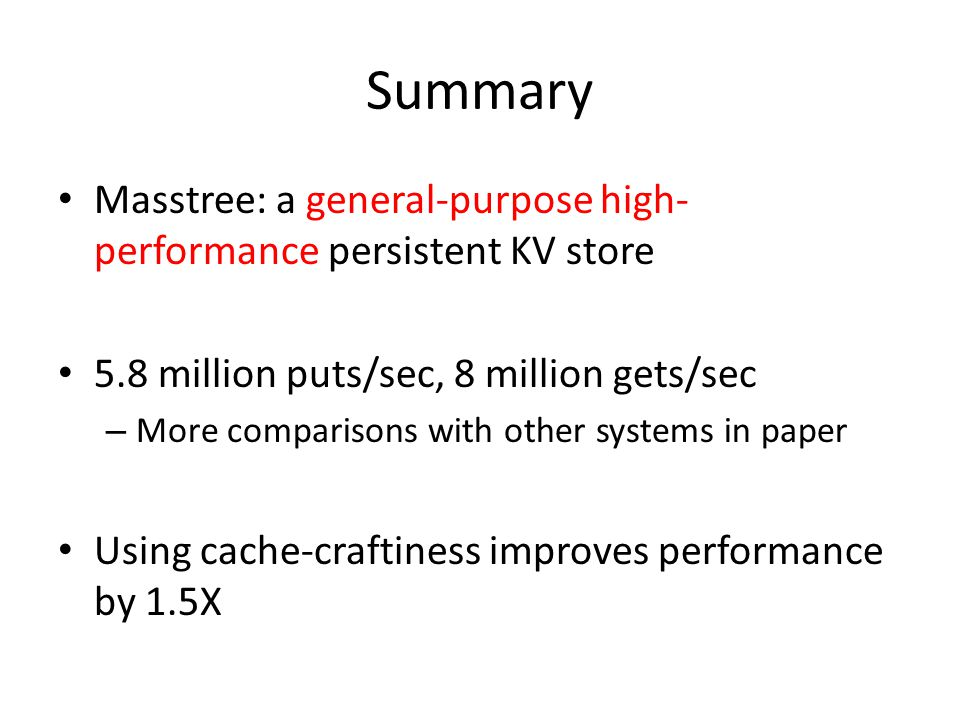 Summary Masstree: a general-purpose high-performance persistent KV store. 5.8 million puts/sec, 8 million gets/sec.