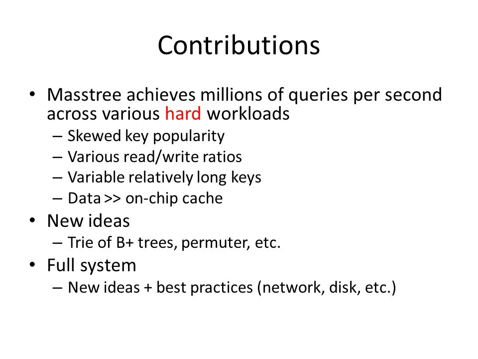 Contributions Masstree achieves millions of queries per second across various hard workloads. Skewed key popularity.
