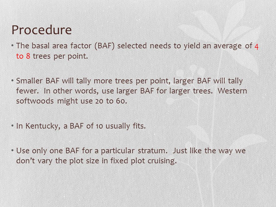 Procedure The basal area factor (BAF) selected needs to yield an average of 4 to 8 trees per point.