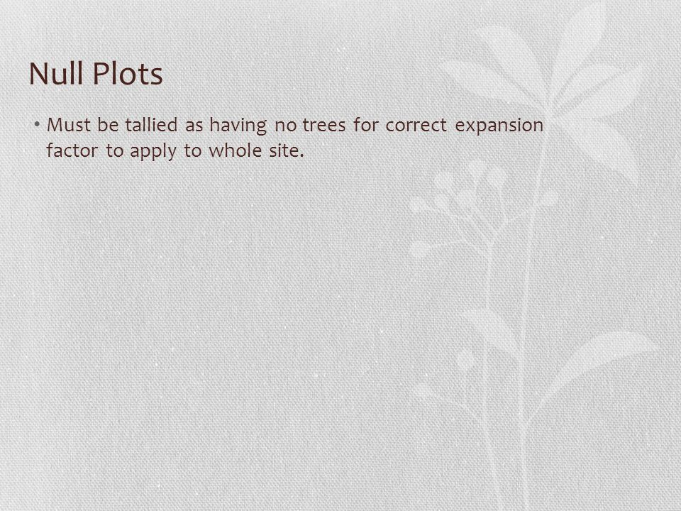 Null Plots Must be tallied as having no trees for correct expansion factor to apply to whole site.