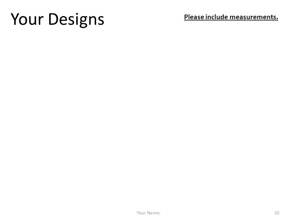 Your Designs Please include measurements. Your Name: