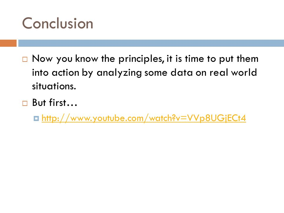 Conclusion Now you know the principles, it is time to put them into action by analyzing some data on real world situations.