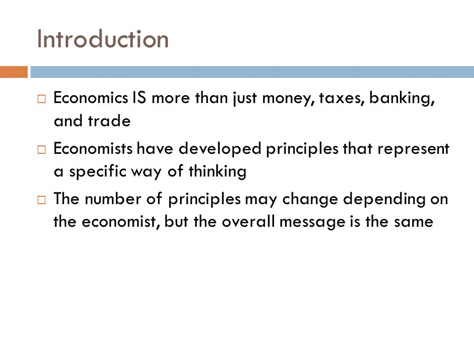 Introduction Economics IS more than just money, taxes, banking, and trade.