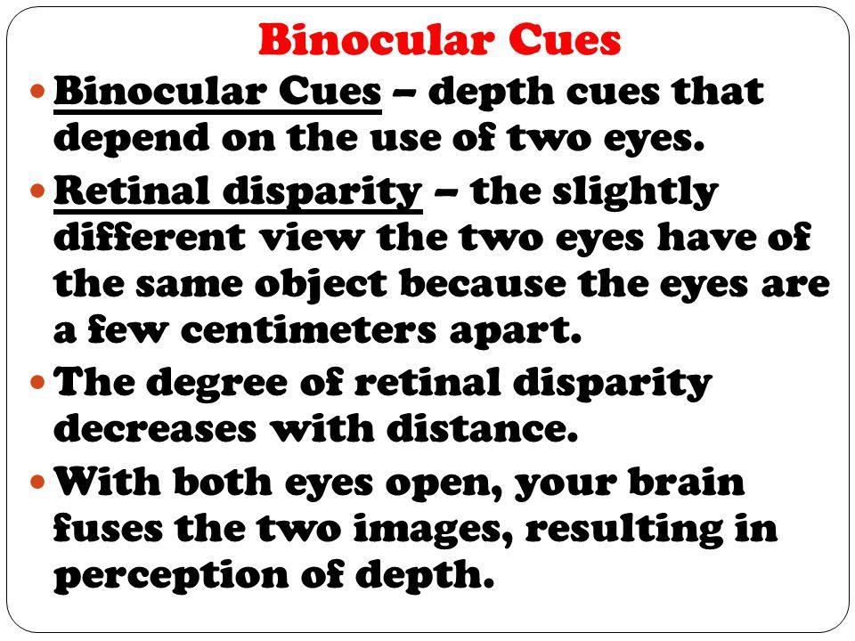 Binocular Cues Binocular Cues – depth cues that depend on the use of two eyes.