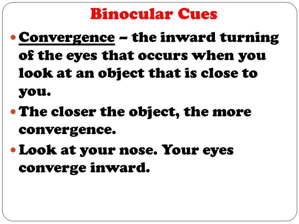 Binocular Cues Convergence – the inward turning of the eyes that occurs when you look at an object that is close to you.