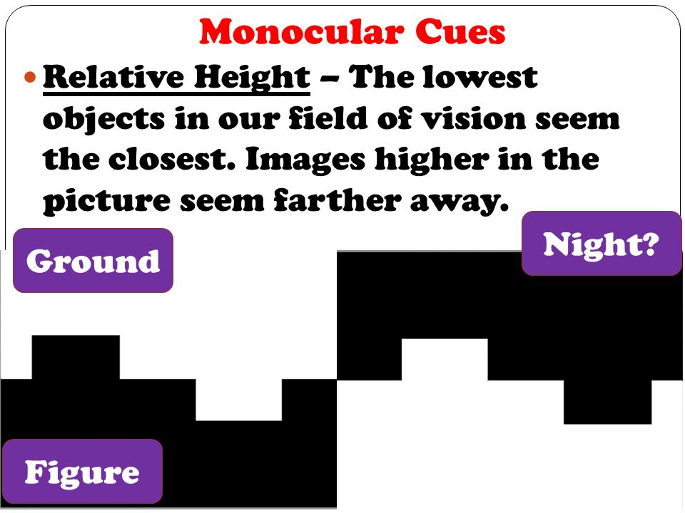Monocular Cues Relative Height – The lowest objects in our field of vision seem the closest. Images higher in the picture seem farther away.