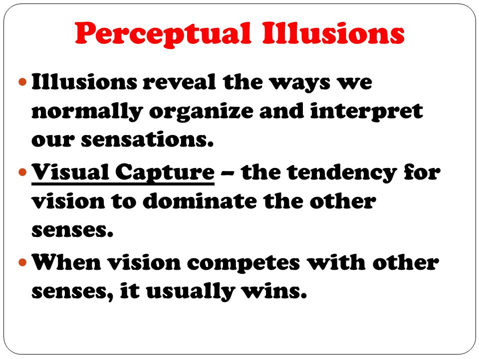 Perceptual Illusions Illusions reveal the ways we normally organize and interpret our sensations.