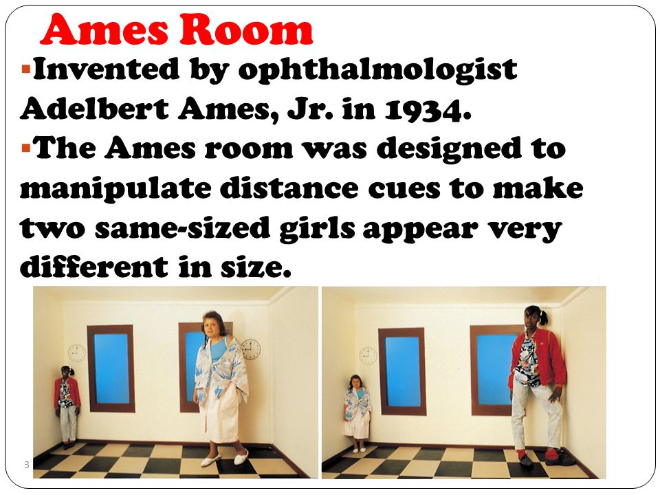 Ames Room Invented by ophthalmologist Adelbert Ames, Jr. in 1934.