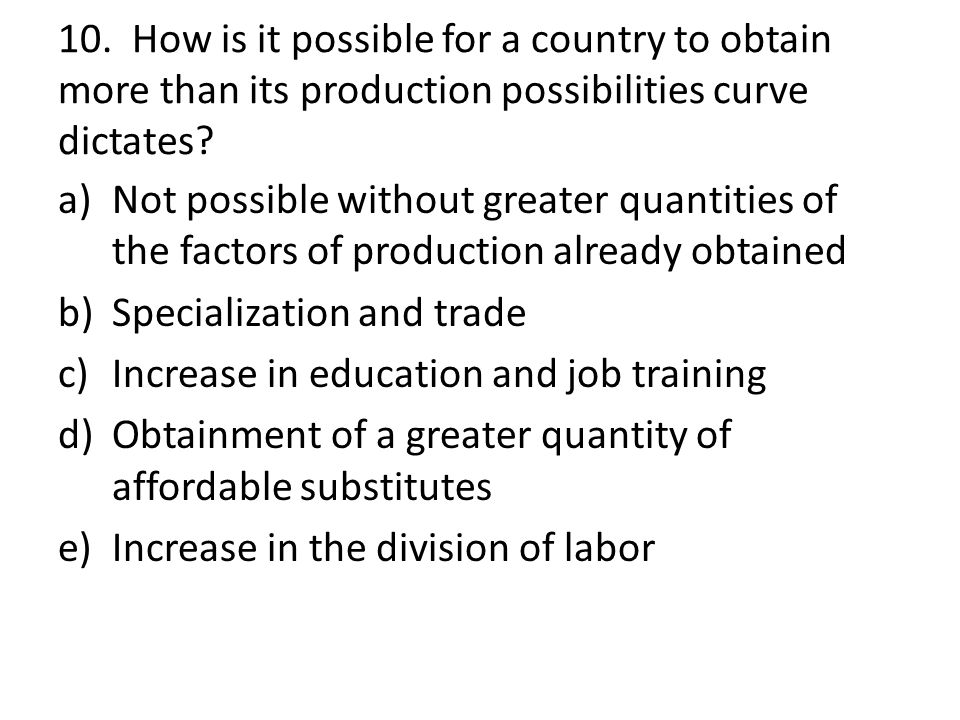 10. How is it possible for a country to obtain more than its production possibilities curve dictates