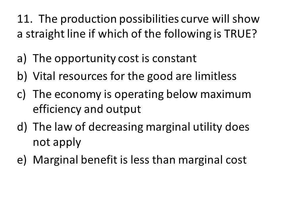11. The production possibilities curve will show a straight line if which of the following is TRUE