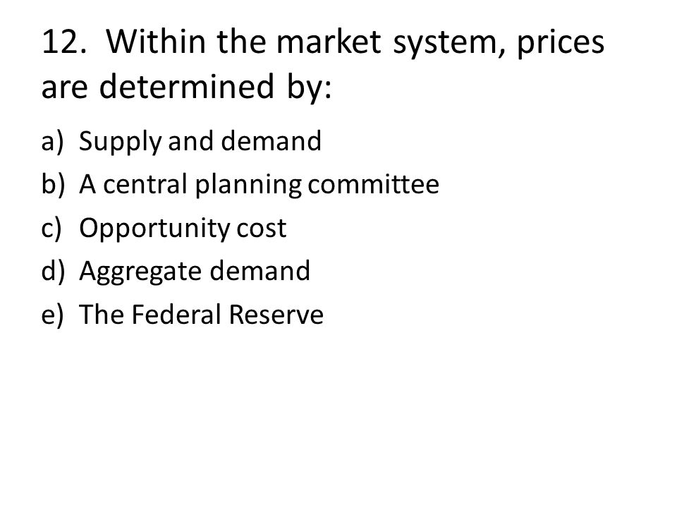 12. Within the market system, prices are determined by: