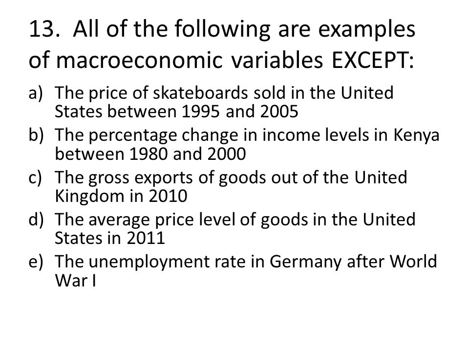 13. All of the following are examples of macroeconomic variables EXCEPT: