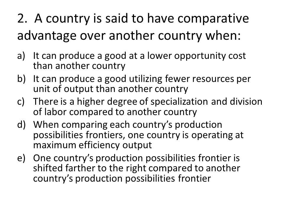 2. A country is said to have comparative advantage over another country when: