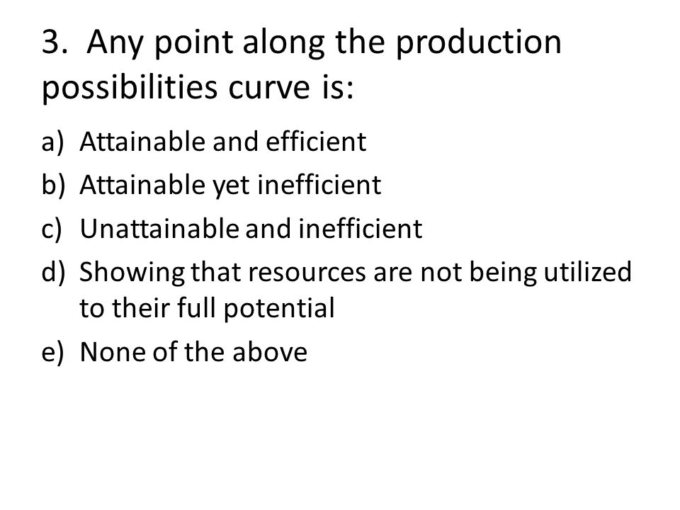 3. Any point along the production possibilities curve is: