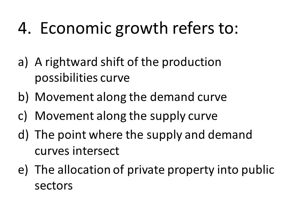 4. Economic growth refers to: