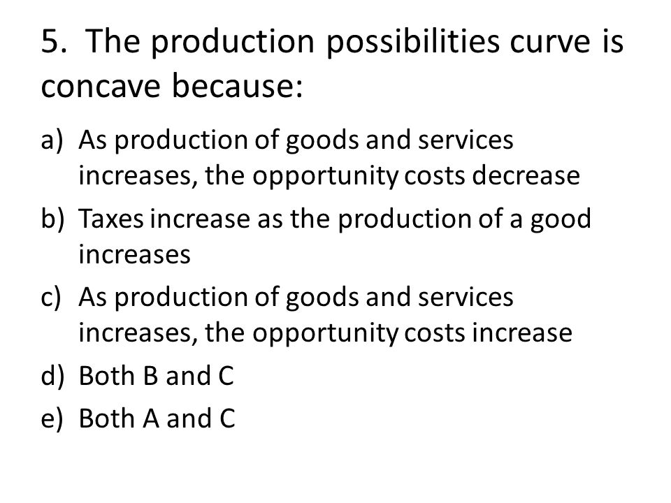 5. The production possibilities curve is concave because: