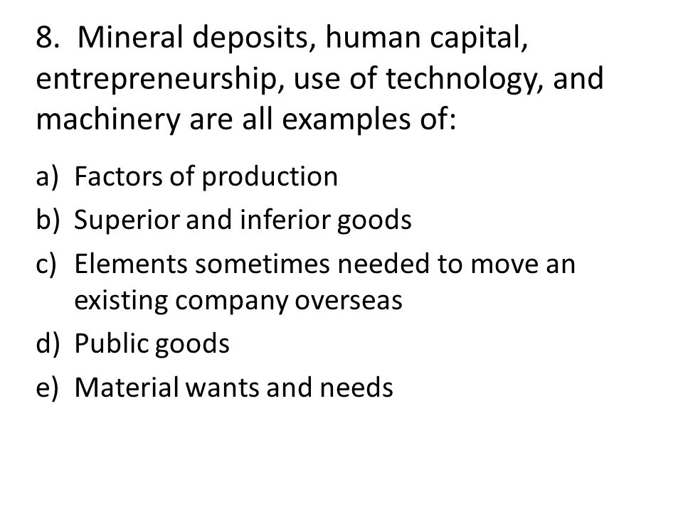 8. Mineral deposits, human capital, entrepreneurship, use of technology, and machinery are all examples of: