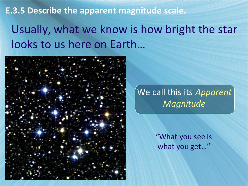 E3 - Stellar distances E.3.5 Describe the apparent magnitude scale. Usually, what we know is how bright the star looks to us here on Earth…