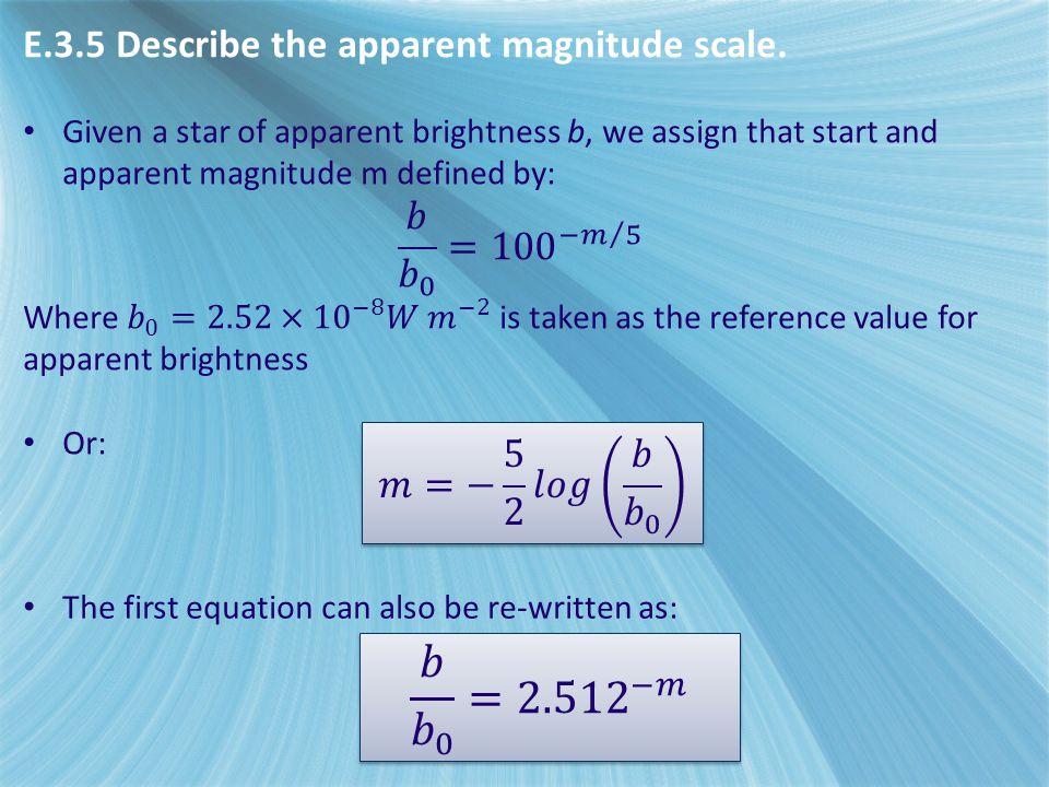 𝑏 𝑏 0 = 2.512 −𝑚 E.3.5 Describe the apparent magnitude scale.